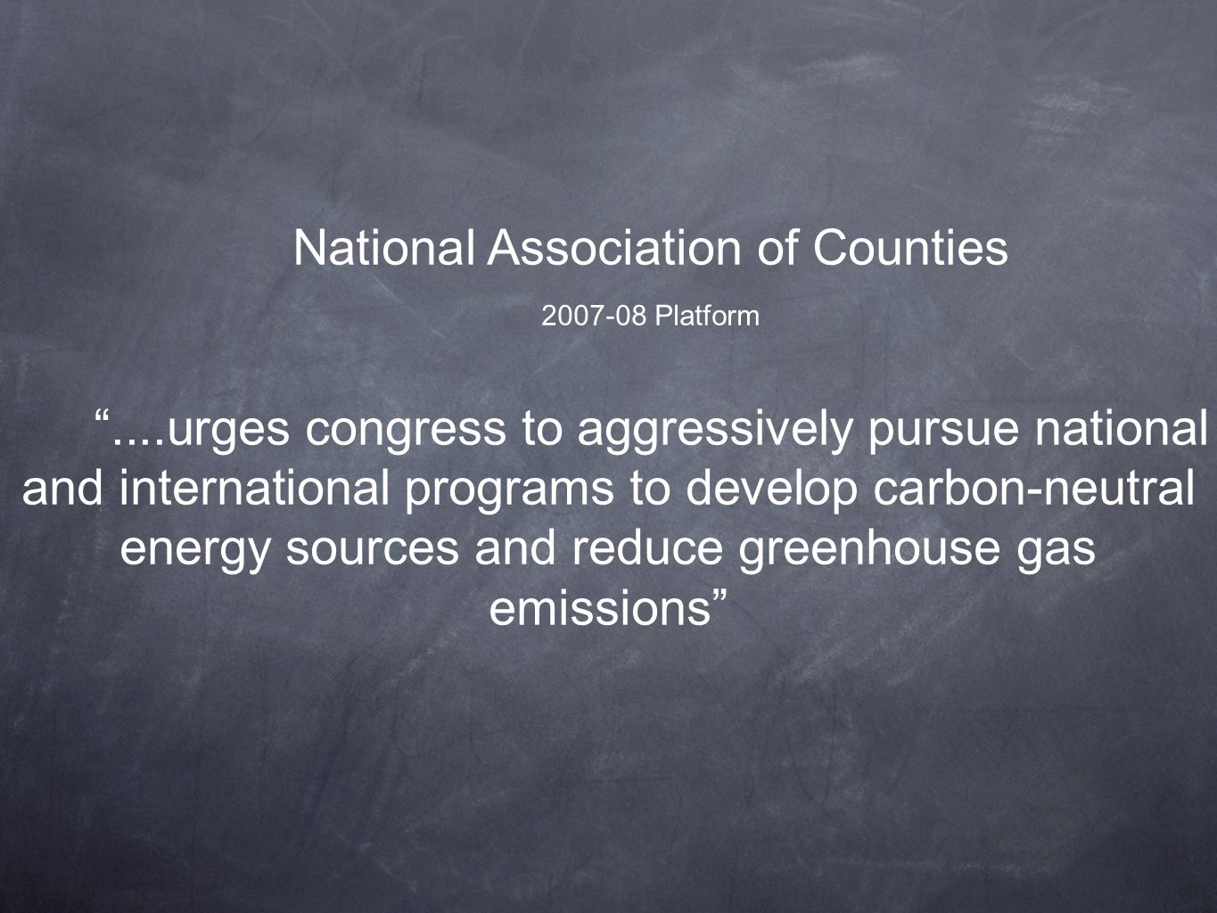 National Association of Counties 2007-08 Platform....urges congress to aggressively pursue national and international programs to develop carbon-neutral energy sources and reduce greenhouse gas emissions