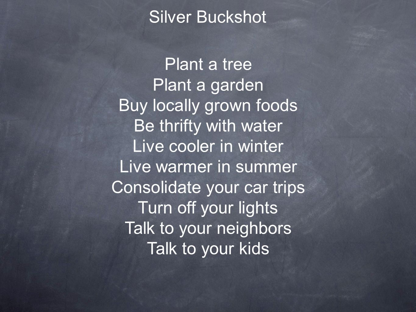 Silver Buckshot Plant a tree Plant a garden Buy locally grown foods Be thrifty with water Live cooler in winter Live warmer in summer Consolidate your car trips Turn off your lights Talk to your neighbors Talk to your kids