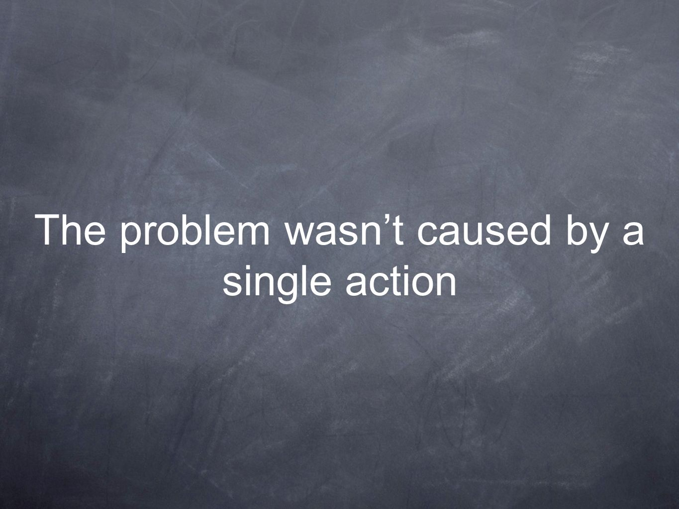 The problem wasnt caused by a single action