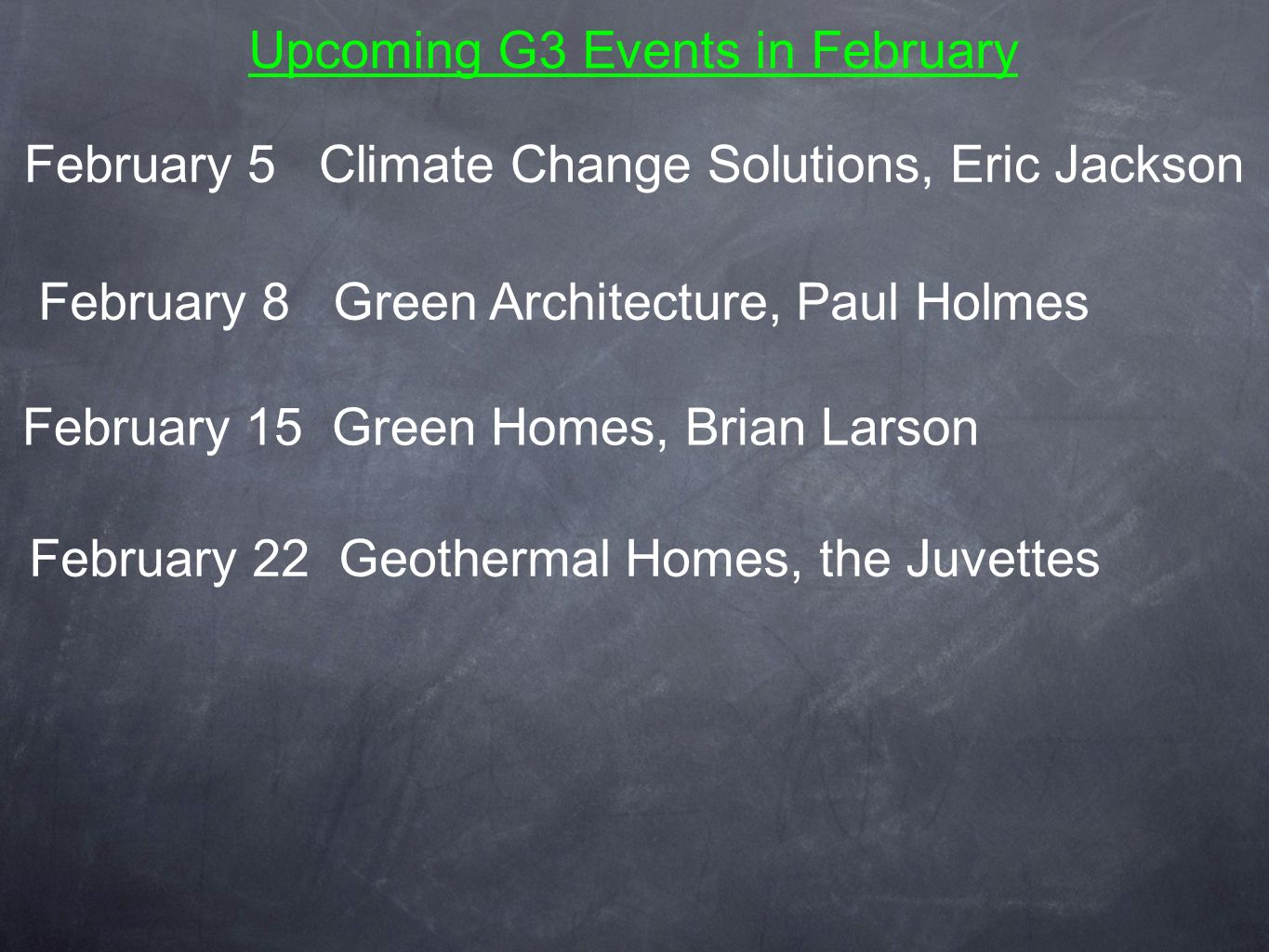 Upcoming G3 Events in February February 8 Green Architecture, Paul Holmes February 15 Green Homes, Brian Larson February 22 Geothermal Homes, the Juvettes February 5 Climate Change Solutions, Eric Jackson