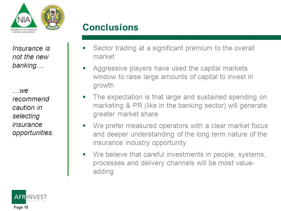 Page 18 Conclusions Sector trading at a significant premium to the overall market Aggressive players have used the capital markets window to raise large amounts of capital to invest in growth The expectation is that large and sustained spending on marketing & PR (like in the banking sector) will generate greater market share We prefer measured operators with a clear market focus and deeper understanding of the long term nature of the insurance industry opportunity We believe that careful investments in people, systems, processes and delivery channels will be most value- adding Insurance is not the new banking… …we recommend caution in selecting insurance opportunities.