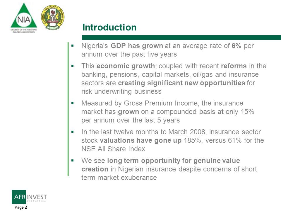 Page 2 Introduction Nigerias GDP has grown at an average rate of 6% per annum over the past five years This economic growth; coupled with recent reforms in the banking, pensions, capital markets, oil/gas and insurance sectors are creating significant new opportunities for risk underwriting business Measured by Gross Premium Income, the insurance market has grown on a compounded basis at only 15% per annum over the last 5 years In the last twelve months to March 2008, insurance sector stock valuations have gone up 185%, versus 61% for the NSE All Share Index We see long term opportunity for genuine value creation in Nigerian insurance despite concerns of short term market exuberance