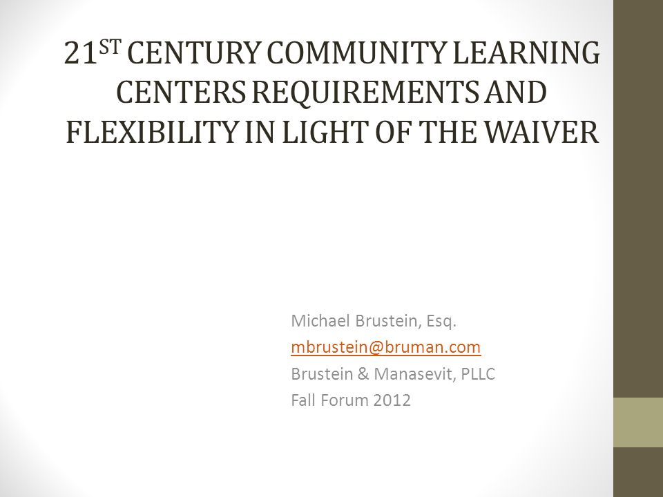 21 ST CENTURY COMMUNITY LEARNING CENTERS REQUIREMENTS AND FLEXIBILITY IN LIGHT OF THE WAIVER Michael Brustein, Esq. mbrustein@bruman.com Brustein & Ma