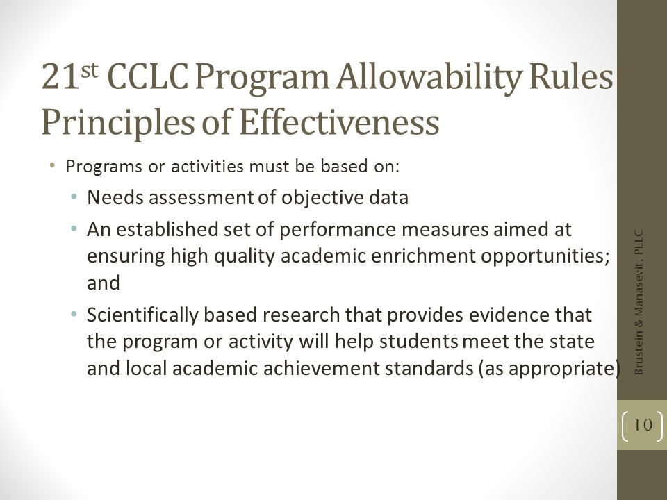 21 st CCLC Program Allowability Rules Principles of Effectiveness Programs or activities must be based on: Needs assessment of objective data An estab
