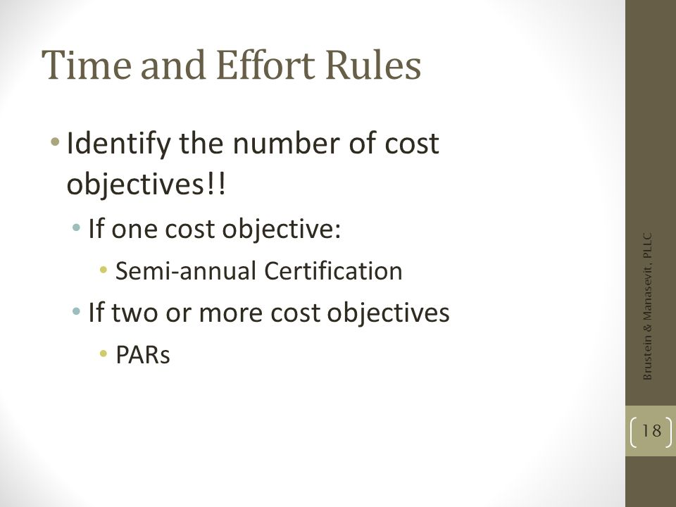 Time and Effort Rules Identify the number of cost objectives!! If one cost objective: Semi-annual Certification If two or more cost objectives PARs Br