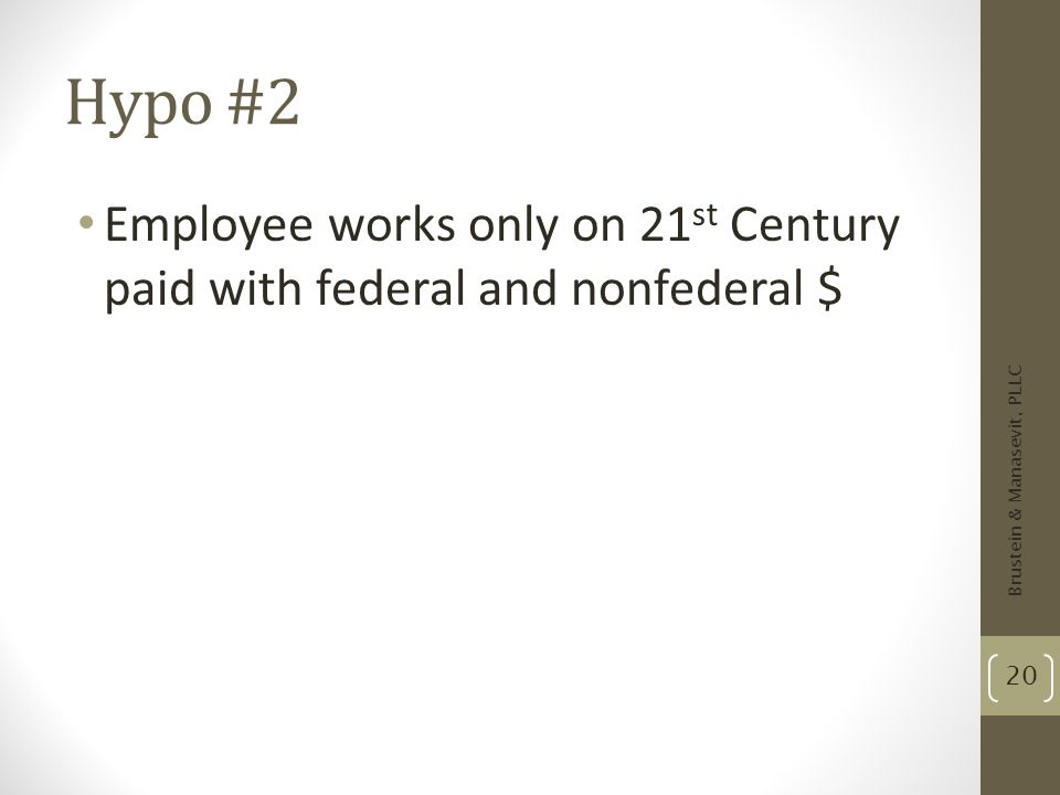 Hypo #2 Employee works only on 21 st Century paid with federal and nonfederal $ Brustein & Manasevit, PLLC 20