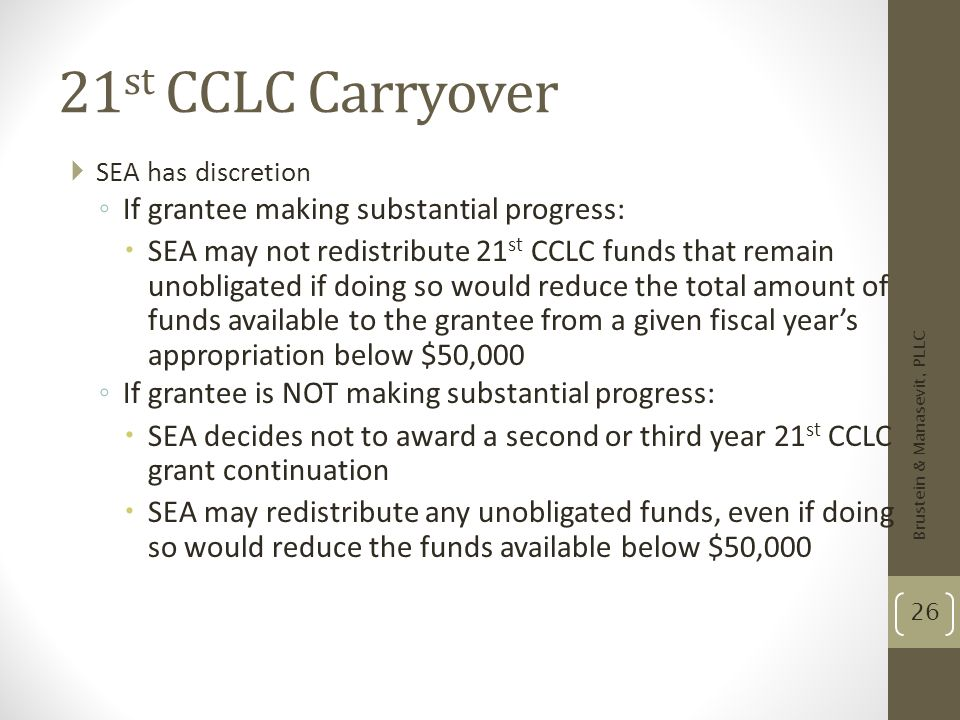 21 st CCLC Carryover SEA has discretion If grantee making substantial progress: SEA may not redistribute 21 st CCLC funds that remain unobligated if d