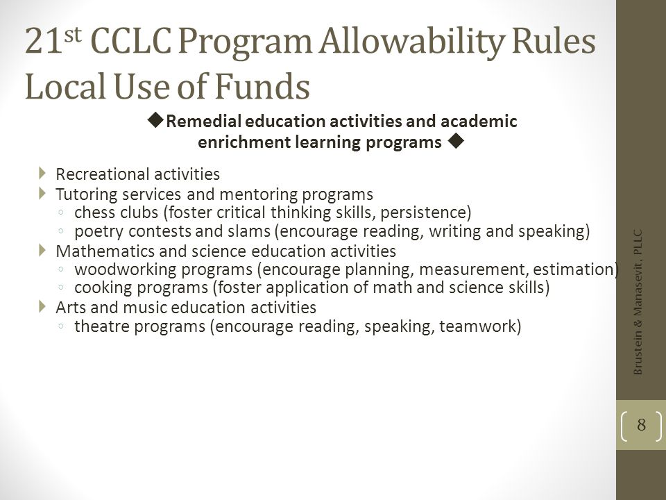 21 st CCLC Program Allowability Rules Local Use of Funds Remedial education activities and academic enrichment learning programs Recreational activiti
