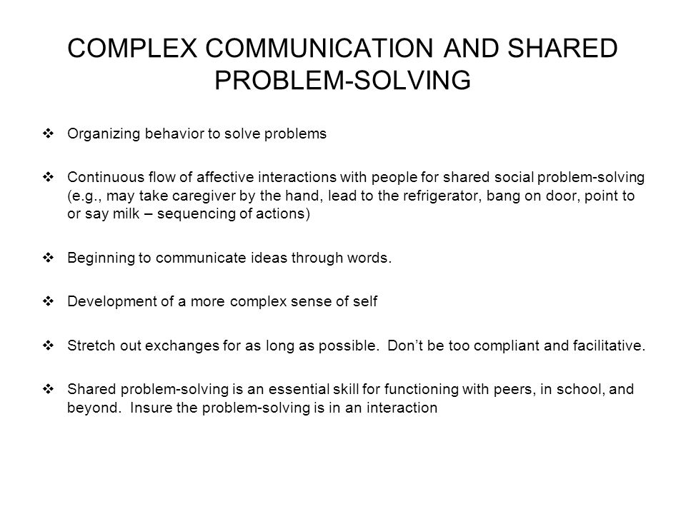 COMPLEX COMMUNICATION AND SHARED PROBLEM-SOLVING Organizing behavior to solve problems Continuous flow of affective interactions with people for shared social problem-solving (e.g., may take caregiver by the hand, lead to the refrigerator, bang on door, point to or say milk – sequencing of actions) Beginning to communicate ideas through words.