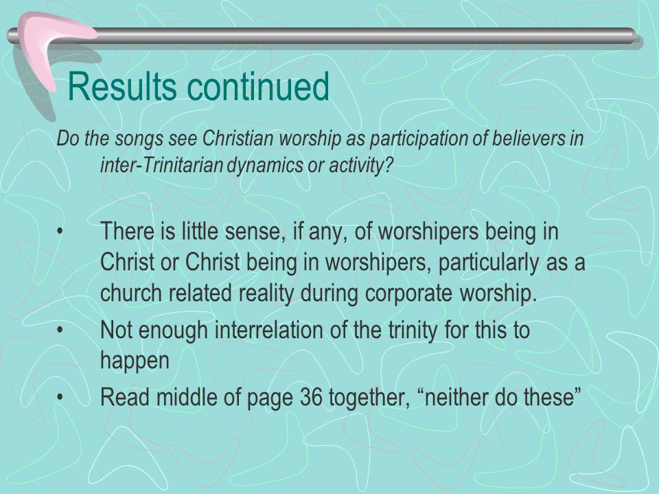 Results continued Do the songs see Christian worship as participation of believers in inter-Trinitarian dynamics or activity.
