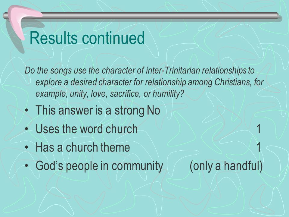 Results continued Do the songs use the character of inter-Trinitarian relationships to explore a desired character for relationship among Christians, for example, unity, love, sacrifice, or humility.