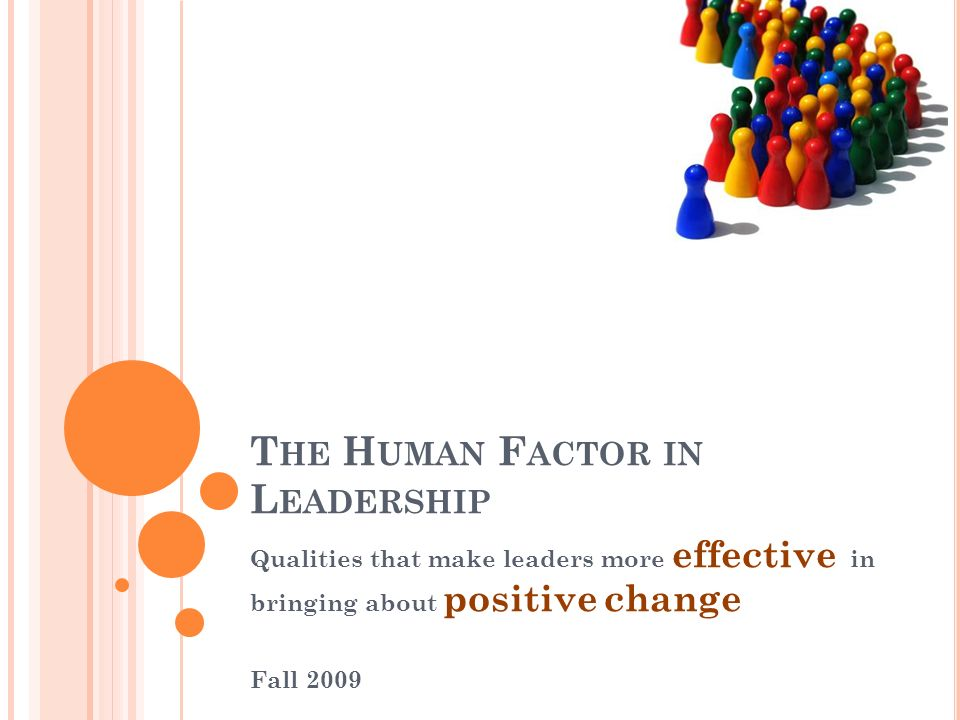 T HE H UMAN F ACTOR IN L EADERSHIP Qualities that make leaders more effective in bringing about positive change Fall 2009