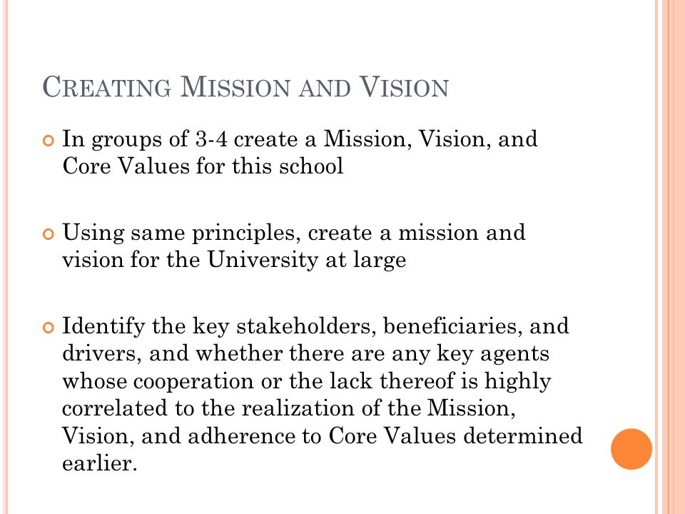 C REATING M ISSION AND V ISION In groups of 3-4 create a Mission, Vision, and Core Values for this school Using same principles, create a mission and