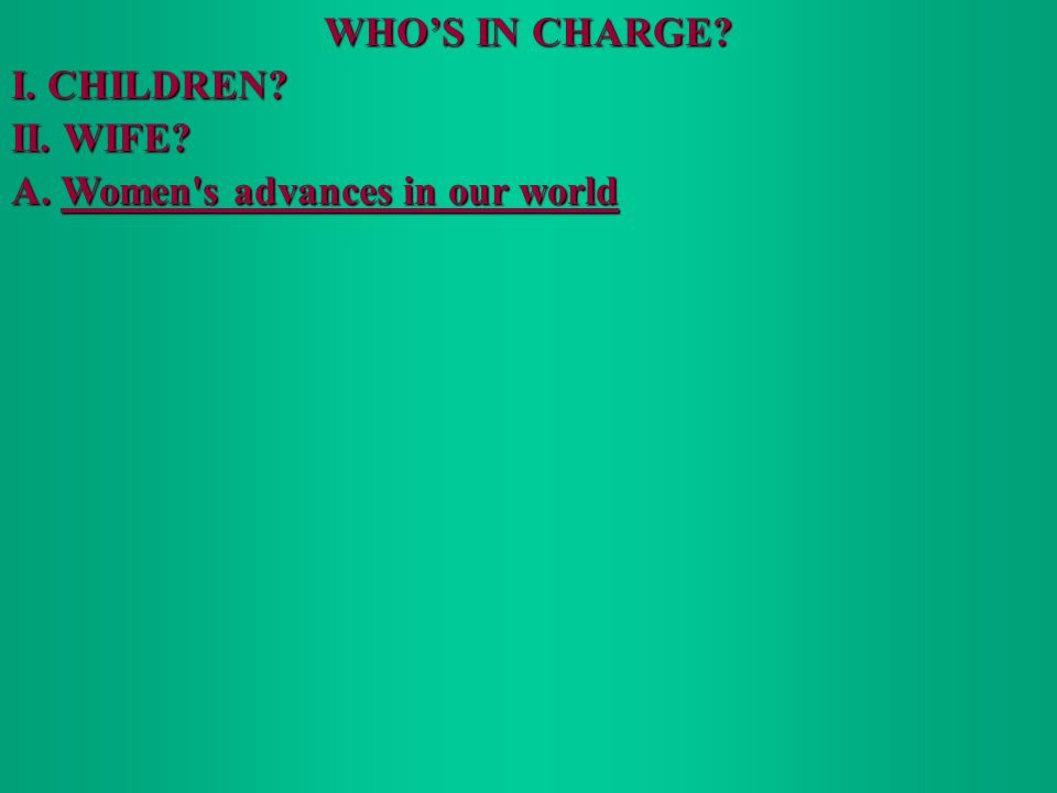 WHOS IN CHARGE I. CHILDREN II. WIFE A. Women s advances in our world
