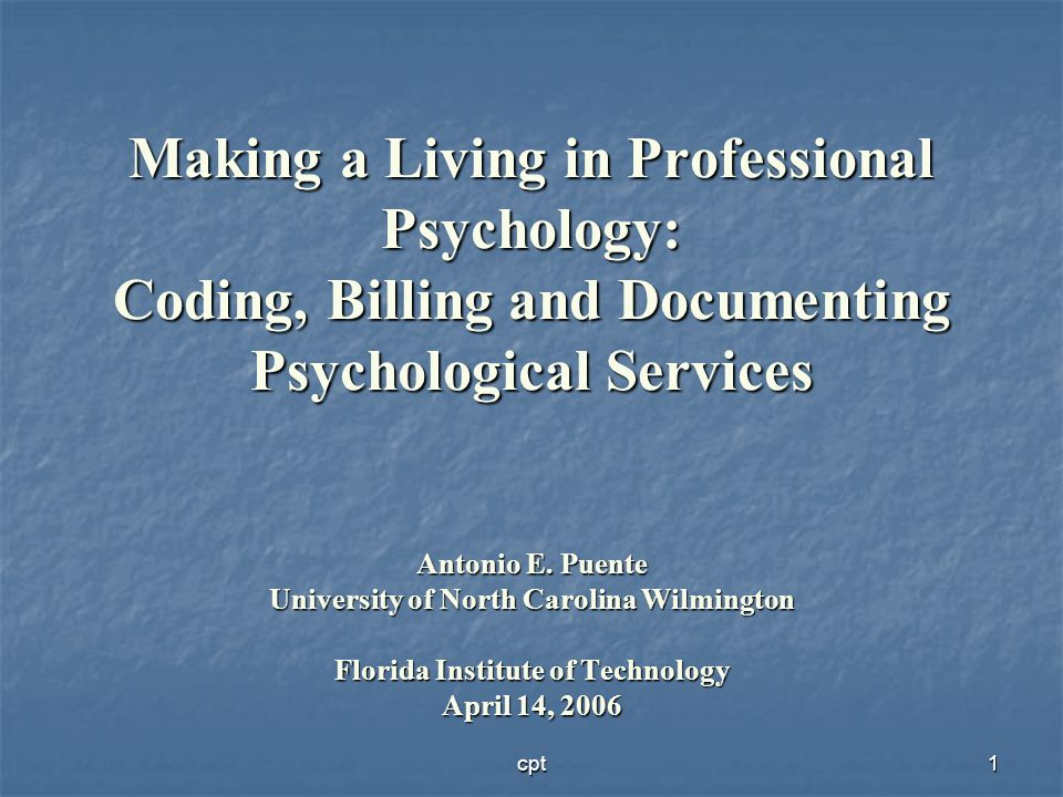 cpt1 Making a Living in Professional Psychology: Coding, Billing and Documenting Psychological Services Antonio E. Puente University of North Carolina