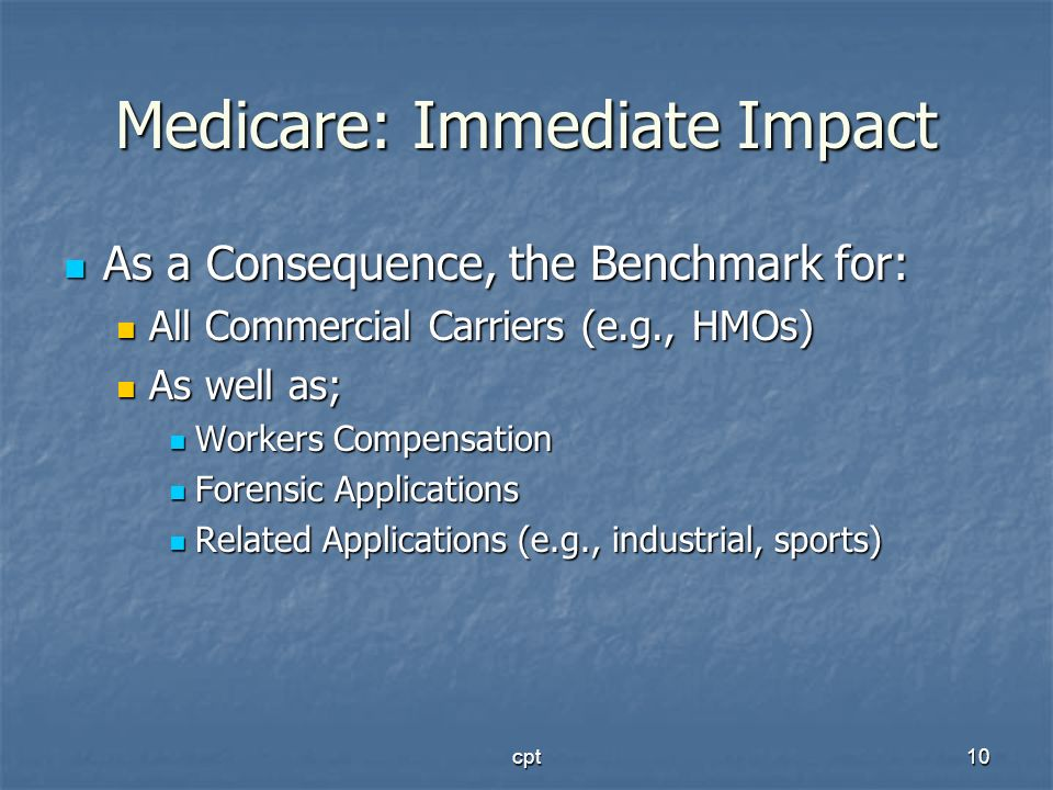 cpt10 Medicare: Immediate Impact As a Consequence, the Benchmark for: As a Consequence, the Benchmark for: All Commercial Carriers (e.g., HMOs) All Co