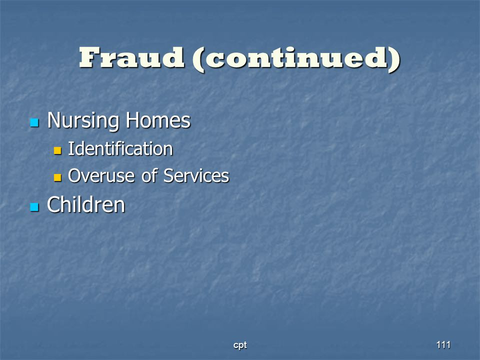 cpt111 Fraud (continued) Nursing Homes Nursing Homes Identification Identification Overuse of Services Overuse of Services Children Children