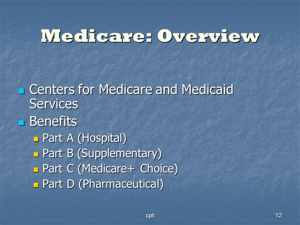 cpt12 Medicare: Overview Centers for Medicare and Medicaid Services Centers for Medicare and Medicaid Services Benefits Benefits Part A (Hospital) Par