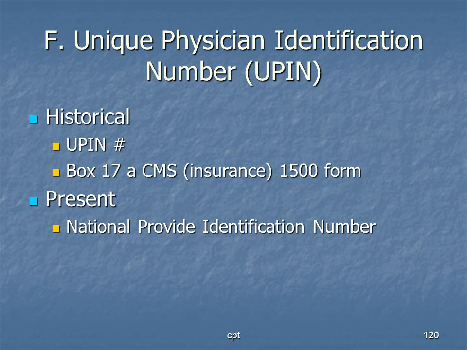 cpt120 F. Unique Physician Identification Number (UPIN) Historical Historical UPIN # UPIN # Box 17 a CMS (insurance) 1500 form Box 17 a CMS (insurance