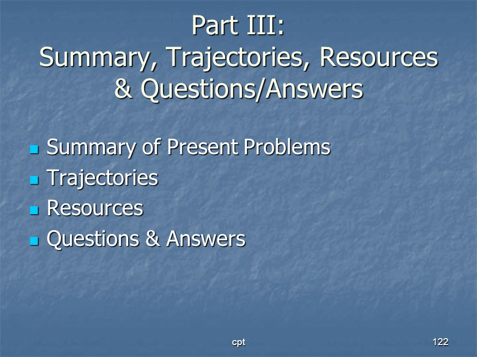 cpt122 Part III: Summary, Trajectories, Resources & Questions/Answers Summary of Present Problems Summary of Present Problems Trajectories Trajectorie