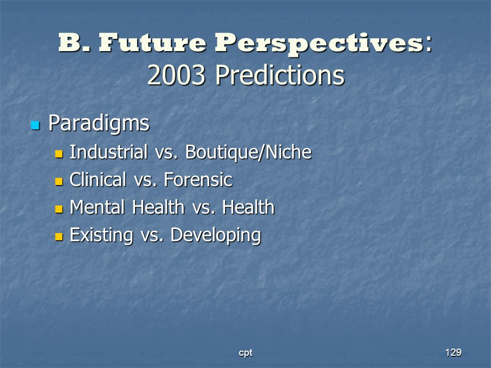cpt129 B. Future Perspectives : 2003 Predictions Paradigms Paradigms Industrial vs. Boutique/Niche Industrial vs. Boutique/Niche Clinical vs. Forensic