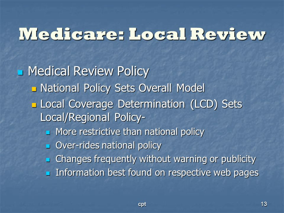 cpt13 Medicare: Local Review Medical Review Policy Medical Review Policy National Policy Sets Overall Model National Policy Sets Overall Model Local C