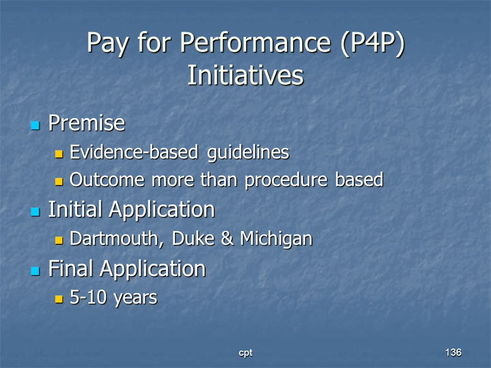 cpt136 Pay for Performance (P4P) Initiatives Premise Premise Evidence-based guidelines Evidence-based guidelines Outcome more than procedure based Out