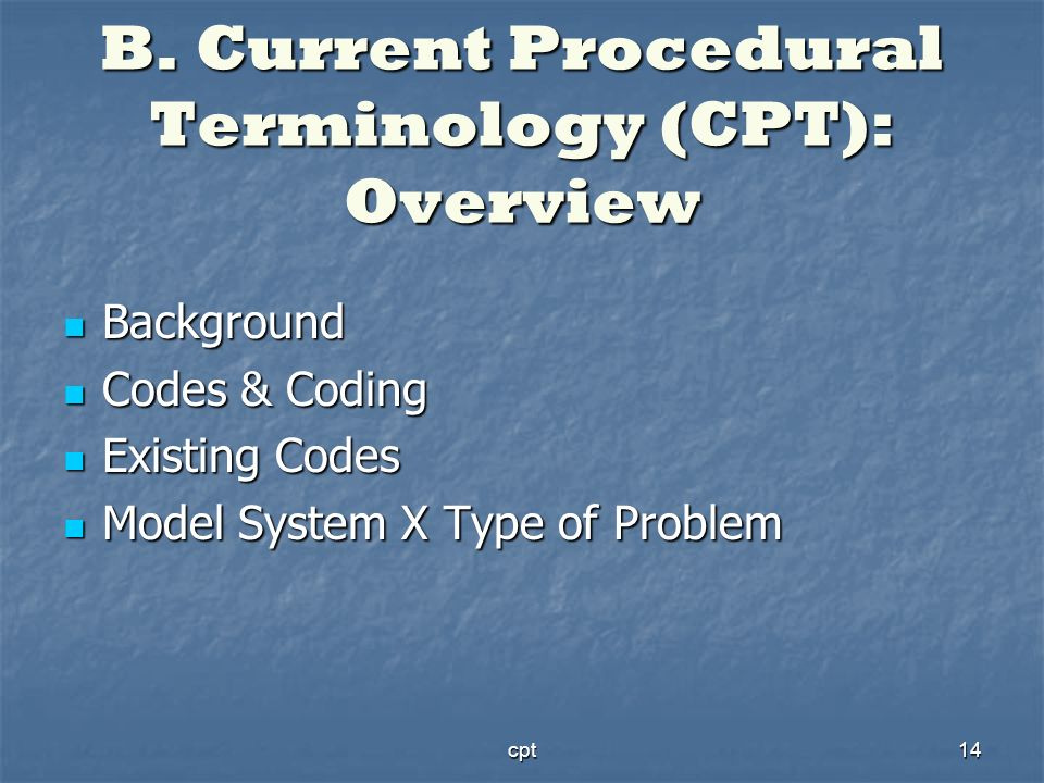 cpt14 B. Current Procedural Terminology (CPT): Overview Background Background Codes & Coding Codes & Coding Existing Codes Existing Codes Model System