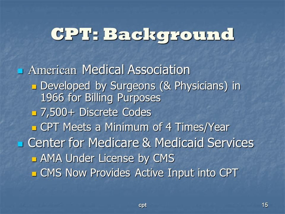 cpt15 CPT: Background American Medical Association American Medical Association Developed by Surgeons (& Physicians) in 1966 for Billing Purposes Deve