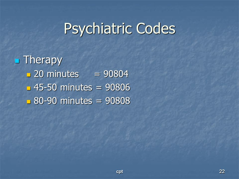 cpt22 Psychiatric Codes Therapy Therapy 20 minutes = 90804 20 minutes = 90804 45-50 minutes = 90806 45-50 minutes = 90806 80-90 minutes = 90808 80-90