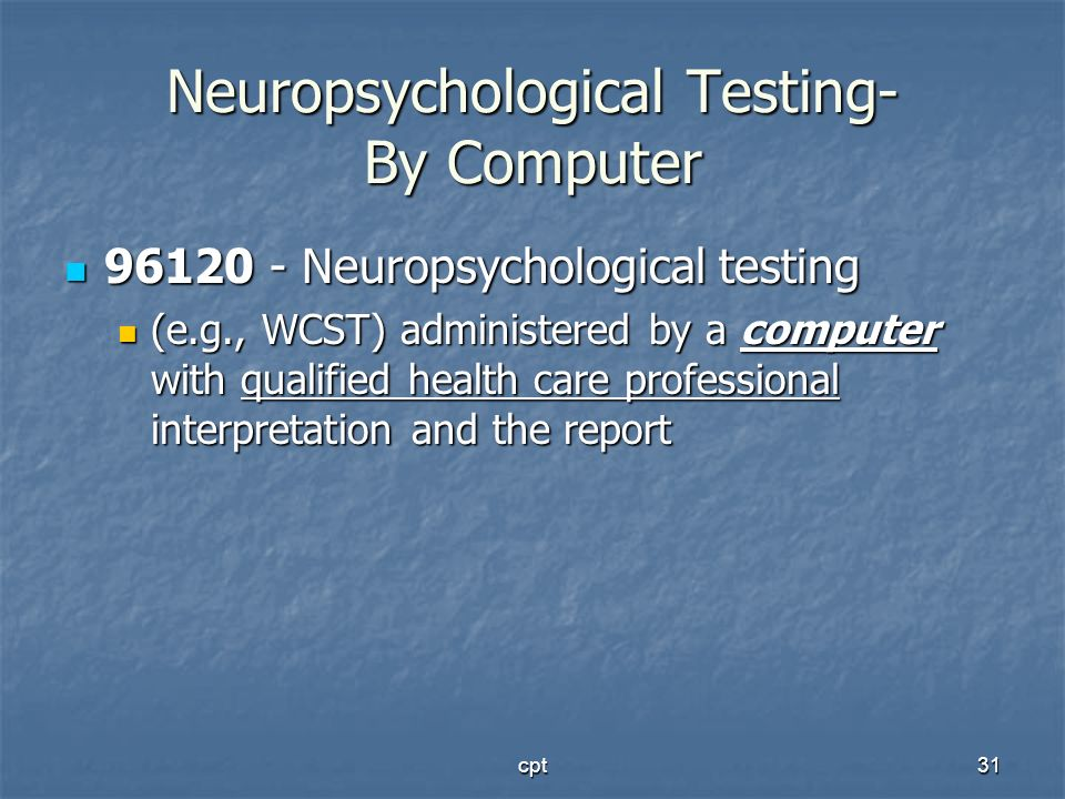 cpt31 Neuropsychological Testing- By Computer 96120 - Neuropsychological testing 96120 - Neuropsychological testing (e.g., WCST) administered by a com