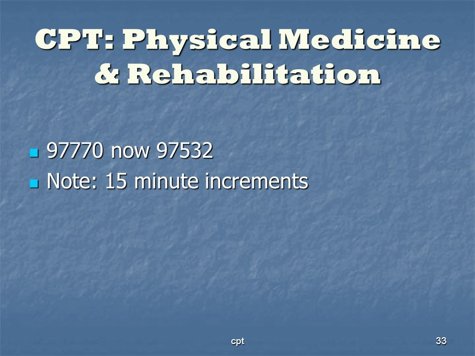 cpt33 CPT: Physical Medicine & Rehabilitation 97770 now 97532 97770 now 97532 Note: 15 minute increments Note: 15 minute increments