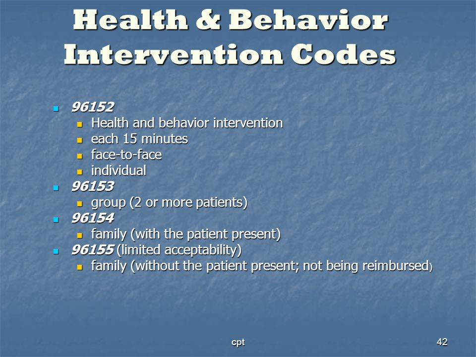 cpt42 Health & Behavior Intervention Codes 96152 96152 Health and behavior intervention Health and behavior intervention each 15 minutes each 15 minut