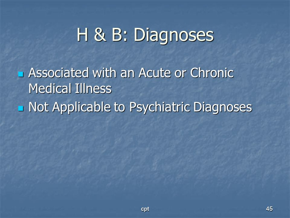 cpt45 H & B: Diagnoses Associated with an Acute or Chronic Medical Illness Associated with an Acute or Chronic Medical Illness Not Applicable to Psych