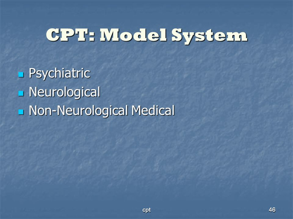 cpt46 CPT: Model System Psychiatric Psychiatric Neurological Neurological Non-Neurological Medical Non-Neurological Medical
