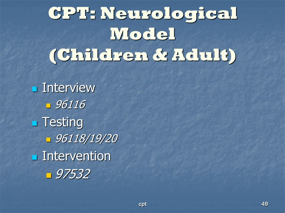 cpt49 CPT: Neurological Model (Children & Adult) Interview Interview 96116 96116 Testing Testing 96118/19/20 96118/19/20 Intervention Intervention 975