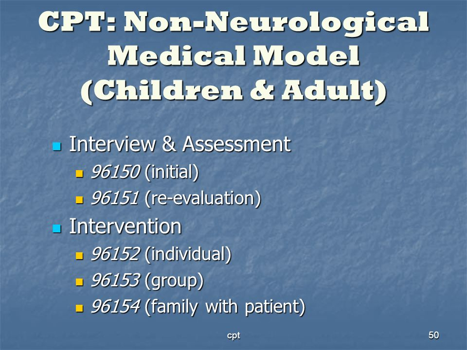 cpt50 CPT: Non-Neurological Medical Model (Children & Adult) Interview & Assessment Interview & Assessment 96150 (initial) 96150 (initial) 96151 (re-e