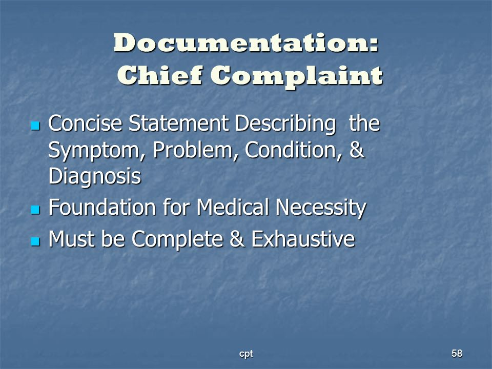 cpt58 Documentation: Chief Complaint Concise Statement Describing the Symptom, Problem, Condition, & Diagnosis Concise Statement Describing the Sympto
