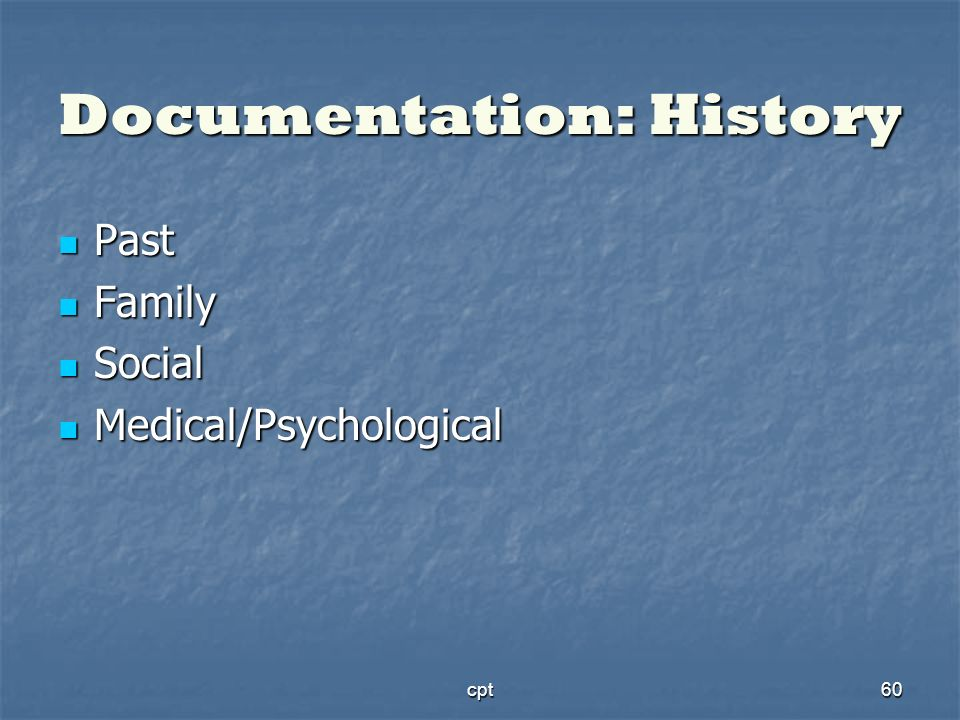 cpt60 Documentation: History Past Past Family Family Social Social Medical/Psychological Medical/Psychological