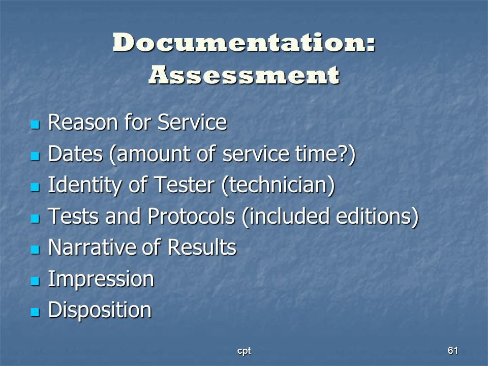 cpt61 Documentation: Assessment Reason for Service Reason for Service Dates (amount of service time?) Dates (amount of service time?) Identity of Test
