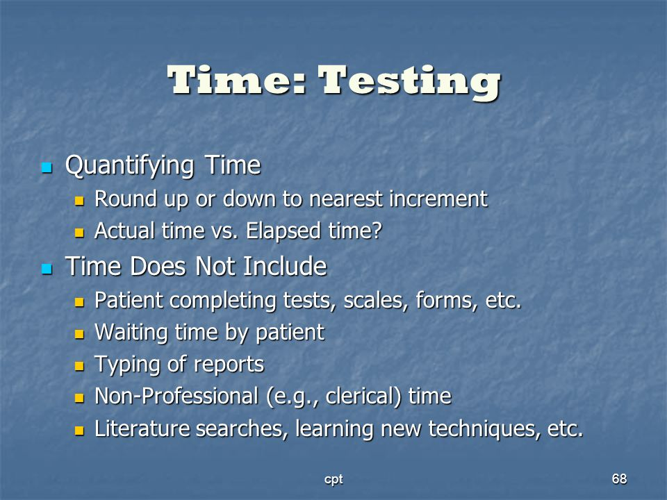 cpt68 Time: Testing Quantifying Time Quantifying Time Round up or down to nearest increment Round up or down to nearest increment Actual time vs. Elap
