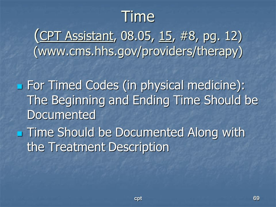 cpt69 Time ( CPT Assistant, 08.05, 15, #8, pg. 12) (www.cms.hhs.gov/providers/therapy) For Timed Codes (in physical medicine): The Beginning and Endin