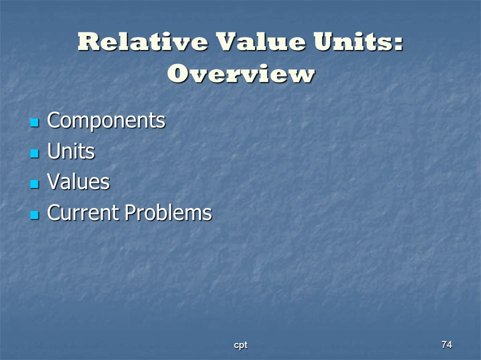 cpt74 Relative Value Units: Overview Components Components Units Units Values Values Current Problems Current Problems