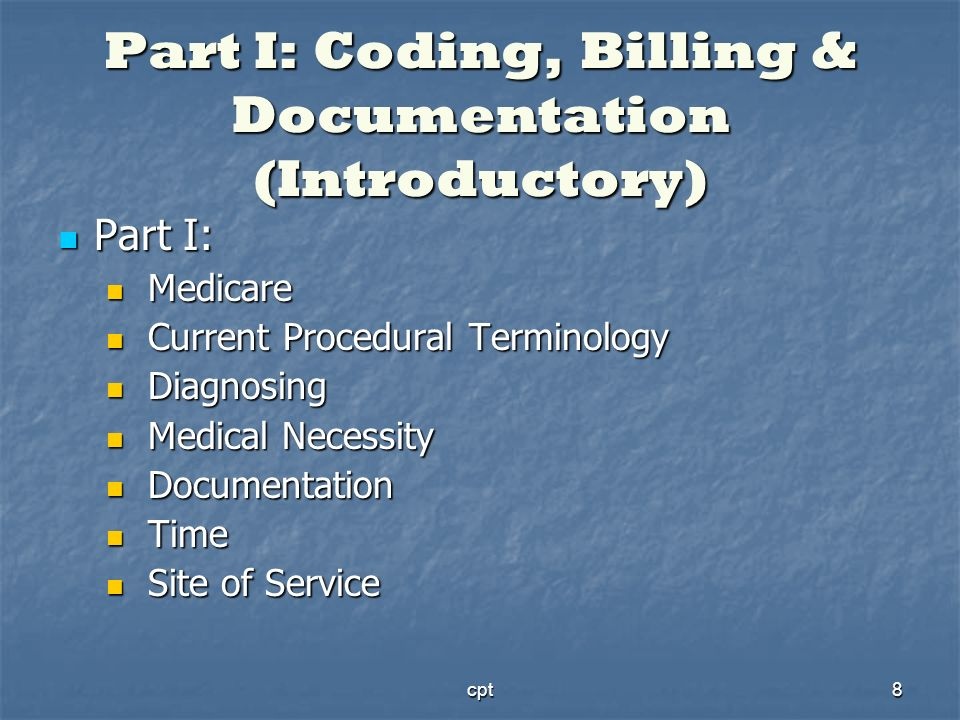 cpt8 Part I: Coding, Billing & Documentation (Introductory) Part I: Part I: Medicare Medicare Current Procedural Terminology Current Procedural Termin