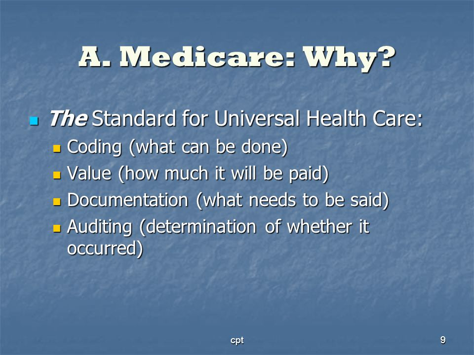 cpt9 A. Medicare: Why? The Standard for Universal Health Care: The Standard for Universal Health Care: Coding (what can be done) Coding (what can be d