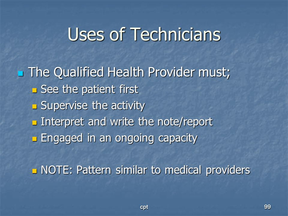cpt99 Uses of Technicians The Qualified Health Provider must; The Qualified Health Provider must; See the patient first See the patient first Supervis