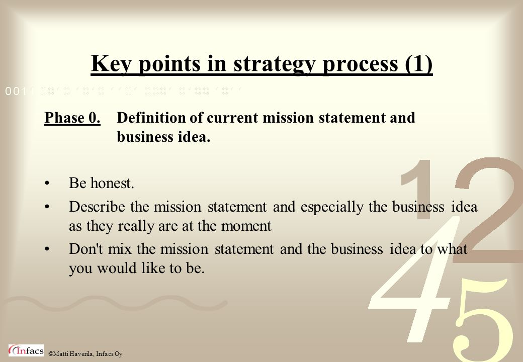 ©Matti Haverila, Infacs Oy Key points in strategy process (1) Phase 0. Definition of current mission statement and business idea. Be honest. Describe