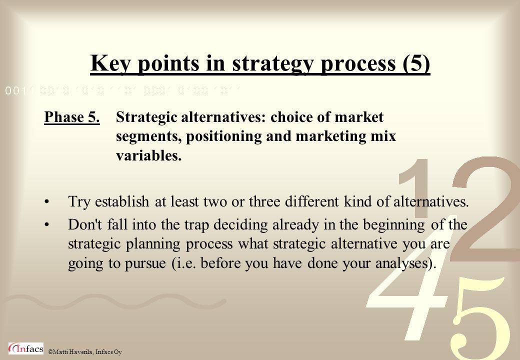 ©Matti Haverila, Infacs Oy Key points in strategy process (5) Phase 5. Strategic alternatives: choice of market segments, positioning and marketing mi