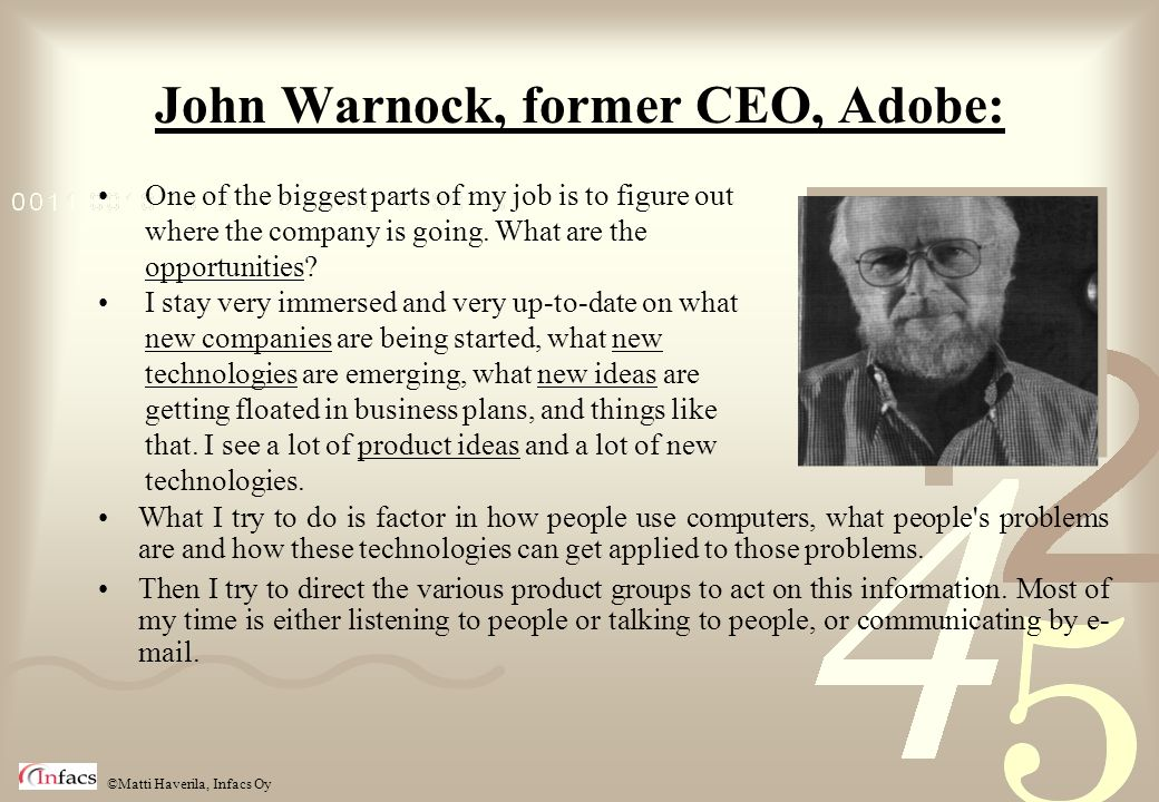©Matti Haverila, Infacs Oy John Warnock, former CEO, Adobe: What I try to do is factor in how people use computers, what people's problems are and how