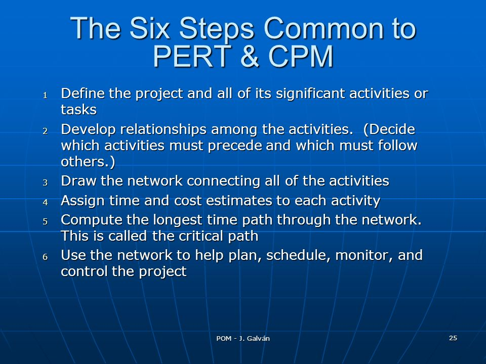 POM - J. Galván 25 The Six Steps Common to PERT & CPM 1 Define the project and all of its significant activities or tasks 2 Develop relationships amon
